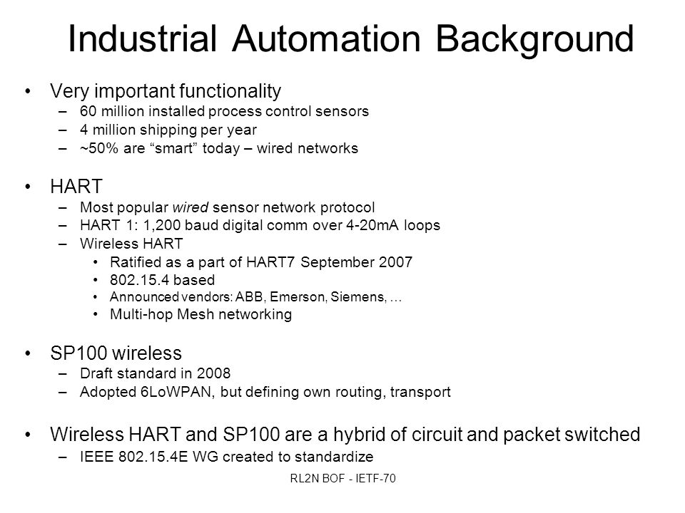 RL2N BOF - IETF-70 Industrial Automation Background Very important functionality –60 million installed process control sensors –4 million shipping per year –~50% are smart today – wired networks HART –Most popular wired sensor network protocol –HART 1: 1,200 baud digital comm over 4-20mA loops –Wireless HART Ratified as a part of HART7 September 2007 802.15.4 based Announced vendors: ABB, Emerson, Siemens, … Multi-hop Mesh networking SP100 wireless –Draft standard in 2008 –Adopted 6LoWPAN, but defining own routing, transport Wireless HART and SP100 are a hybrid of circuit and packet switched –IEEE 802.15.4E WG created to standardize
