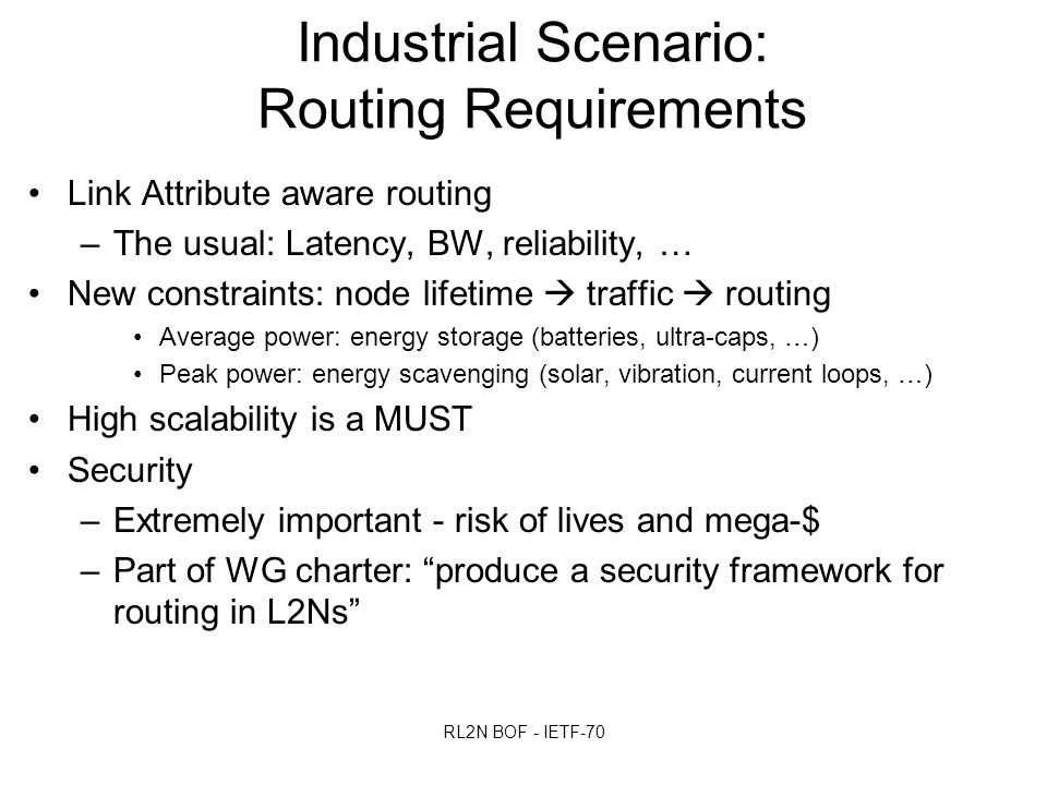 RL2N BOF - IETF-70 Industrial Scenario: Routing Requirements Link Attribute aware routing –The usual: Latency, BW, reliability, … New constraints: node lifetime  traffic  routing Average power: energy storage (batteries, ultra-caps, …) Peak power: energy scavenging (solar, vibration, current loops, …) High scalability is a MUST Security –Extremely important - risk of lives and mega-$ –Part of WG charter: produce a security framework for routing in L2Ns