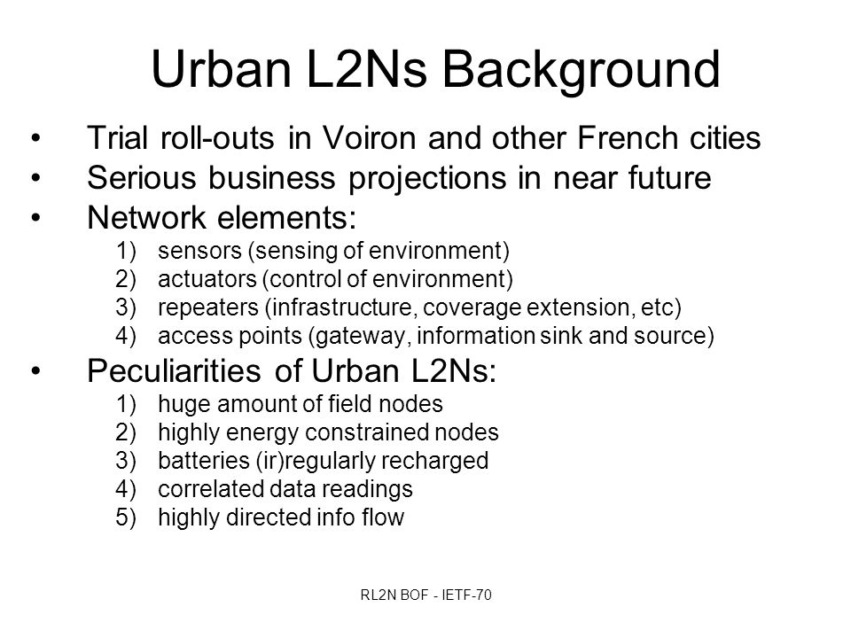 RL2N BOF - IETF-70 Urban L2Ns Background Trial roll-outs in Voiron and other French cities Serious business projections in near future Network elements: 1)sensors (sensing of environment) 2)actuators (control of environment) 3)repeaters (infrastructure, coverage extension, etc) 4)access points (gateway, information sink and source) Peculiarities of Urban L2Ns: 1)huge amount of field nodes 2)highly energy constrained nodes 3)batteries (ir)regularly recharged 4)correlated data readings 5)highly directed info flow
