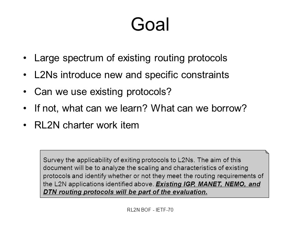 RL2N BOF - IETF-70 Goal Large spectrum of existing routing protocols L2Ns introduce new and specific constraints Can we use existing protocols.