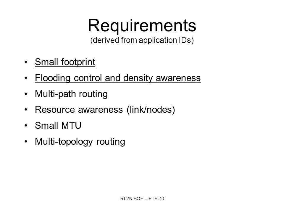 RL2N BOF - IETF-70 Small footprint Flooding control and density awareness Multi-path routing Resource awareness (link/nodes) Small MTU Multi-topology routing Requirements (derived from application IDs)