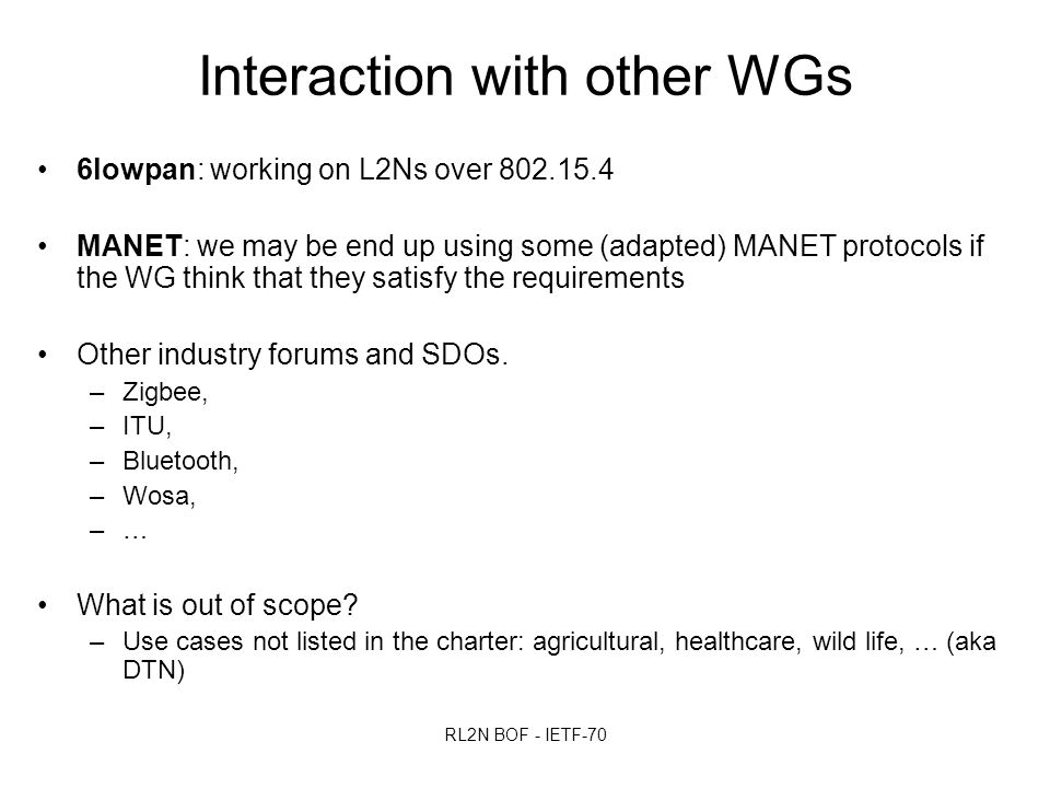 RL2N BOF - IETF-70 Interaction with other WGs 6lowpan: working on L2Ns over 802.15.4 MANET: we may be end up using some (adapted) MANET protocols if the WG think that they satisfy the requirements Other industry forums and SDOs.
