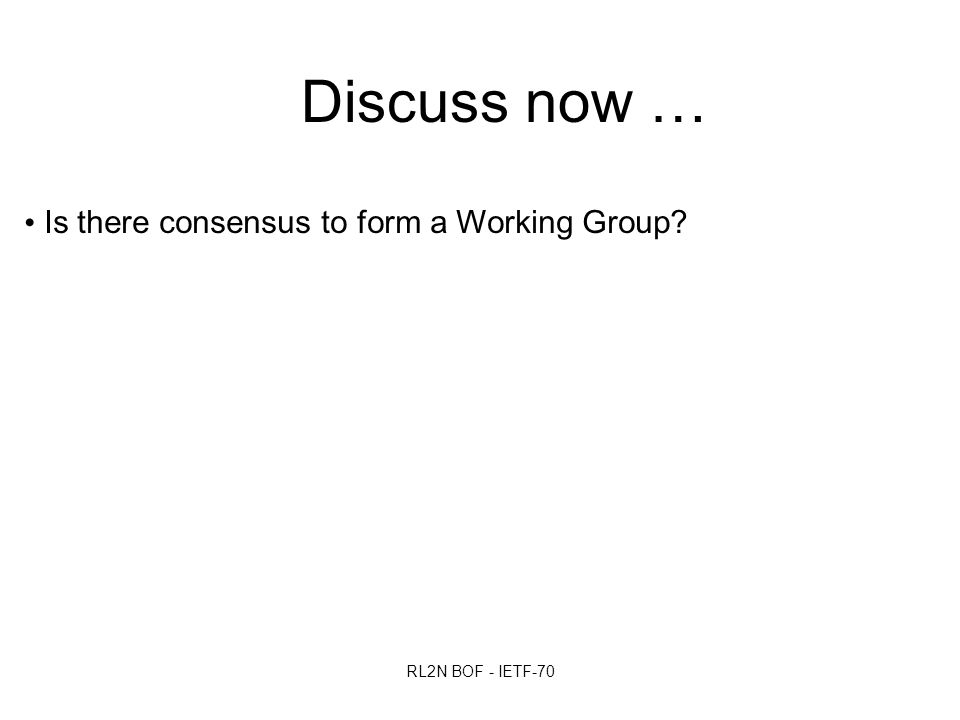 RL2N BOF - IETF-70 Discuss now … Is there consensus to form a Working Group