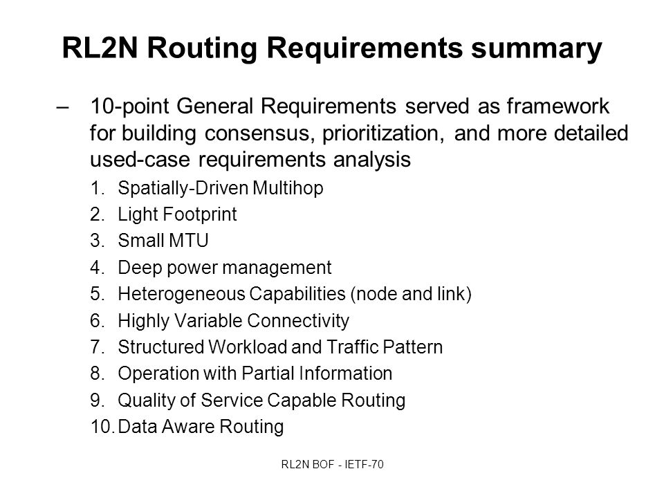 RL2N BOF - IETF-70 RL2N Routing Requirements summary –10-point General Requirements served as framework for building consensus, prioritization, and more detailed used-case requirements analysis 1.Spatially-Driven Multihop 2.Light Footprint 3.Small MTU 4.Deep power management 5.Heterogeneous Capabilities (node and link) 6.Highly Variable Connectivity 7.Structured Workload and Traffic Pattern 8.Operation with Partial Information 9.Quality of Service Capable Routing 10.Data Aware Routing