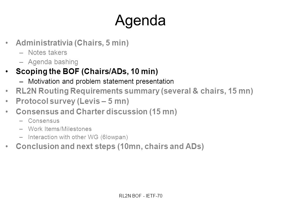 RL2N BOF - IETF-70 Agenda Administrativia (Chairs, 5 min) –Notes takers –Agenda bashing Scoping the BOF (Chairs/ADs, 10 min) –Motivation and problem statement presentation RL2N Routing Requirements summary (several & chairs, 15 mn) Protocol survey (Levis – 5 mn) Consensus and Charter discussion (15 mn) –Consensus –Work Items/Milestones –Interaction with other WG (6lowpan) Conclusion and next steps (10mn, chairs and ADs)
