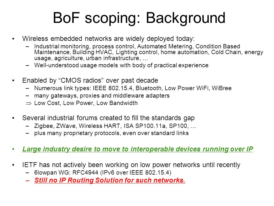 RL2N BOF - IETF-70 BoF scoping: Background Wireless embedded networks are widely deployed today: –Industrial monitoring, process control, Automated Metering, Condition Based Maintenance, Building HVAC, Lighting control, home automation, Cold Chain, energy usage, agriculture, urban infrastructure, … –Well-understood usage models with body of practical experience Enabled by CMOS radios over past decade –Numerous link types: IEEE 802.15.4, Bluetooth, Low Power WiFi, WiBree –many gateways, proxies and middleware adapters  Low Cost, Low Power, Low Bandwidth Several industrial forums created to fill the standards gap –Zigbee, ZWave, Wireless HART, ISA SP100.11a, SP100, … –plus many proprietary protocols, even over standard links Large industry desire to move to interoperable devices running over IP IETF has not actively been working on low power networks until recently –6lowpan WG: RFC4944 (IPv6 over IEEE 802.15.4) –Still no IP Routing Solution for such networks.
