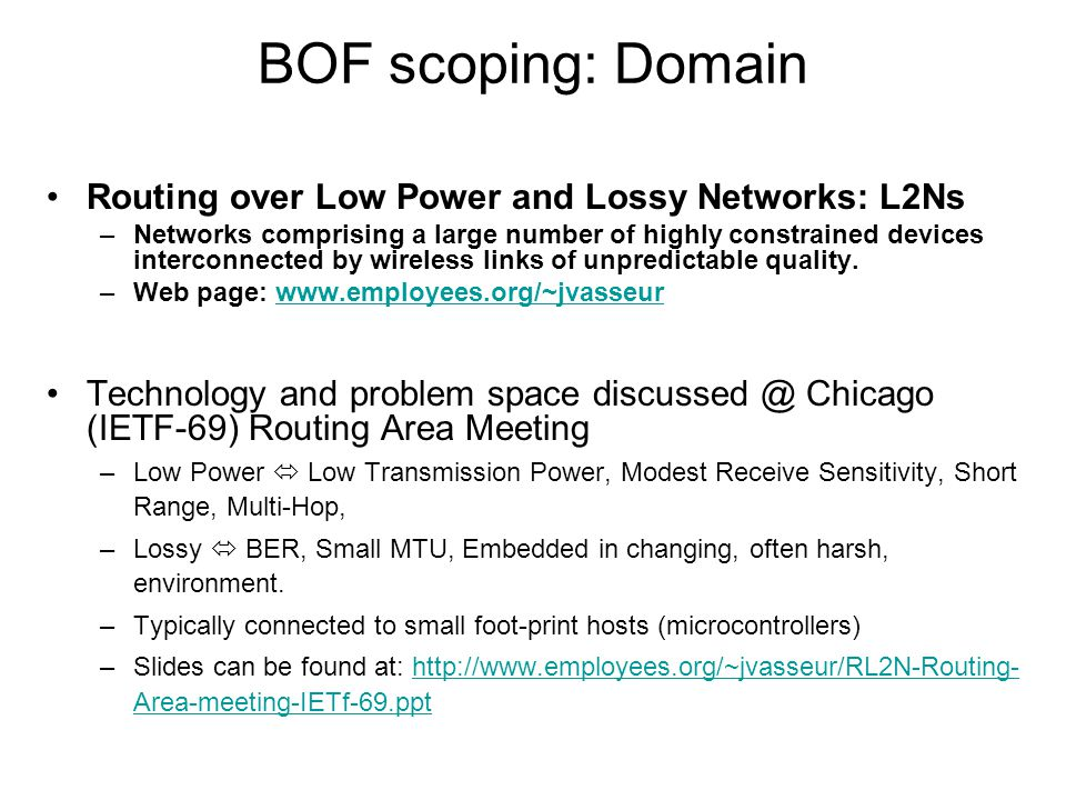 RL2N BOF - IETF-70 BOF scoping: Domain Routing over Low Power and Lossy Networks: L2Ns –Networks comprising a large number of highly constrained devices interconnected by wireless links of unpredictable quality.