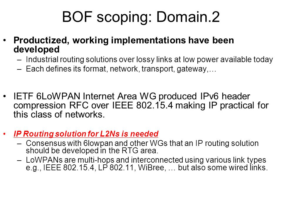 RL2N BOF - IETF-70 BOF scoping: Domain.2 Productized, working implementations have been developed –Industrial routing solutions over lossy links at low power available today –Each defines its format, network, transport, gateway,… IETF 6LoWPAN Internet Area WG produced IPv6 header compression RFC over IEEE 802.15.4 making IP practical for this class of networks.