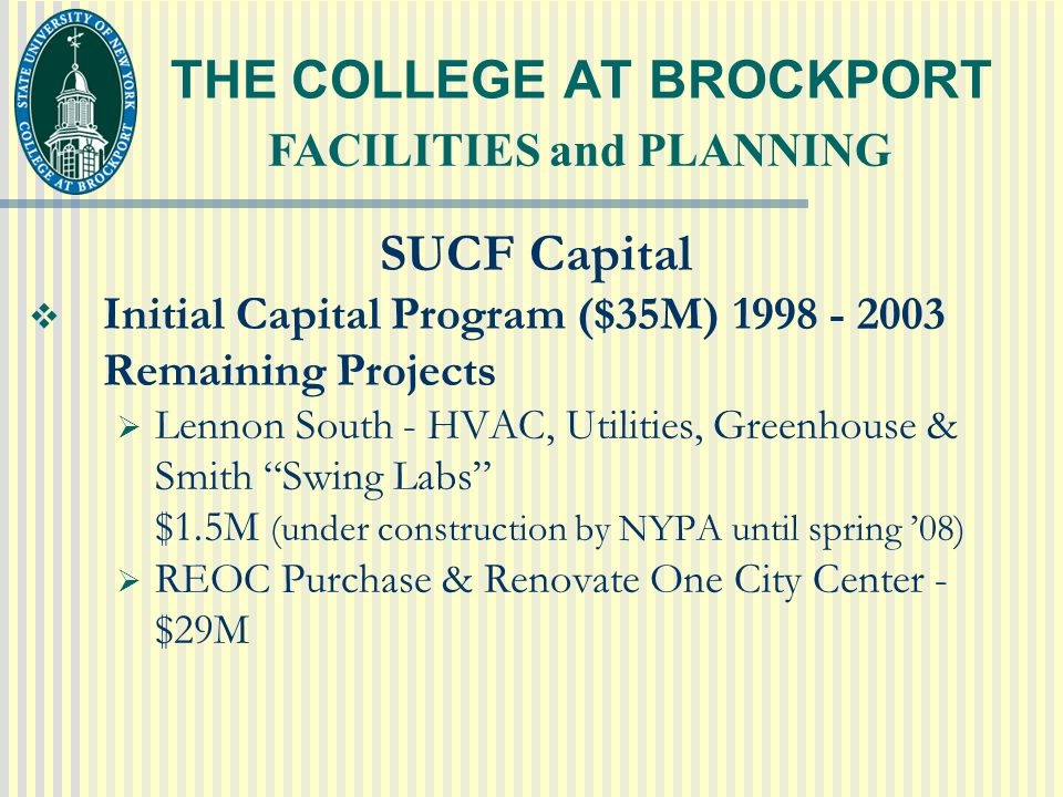 THE COLLEGE AT BROCKPORT SUCF Capital  Initial Capital Program ($35M) 1998 - 2003 Remaining Projects  Lennon South - HVAC, Utilities, Greenhouse & Smith Swing Labs $1.5M (under construction by NYPA until spring '08)  REOC Purchase & Renovate One City Center - $29M FACILITIES and PLANNING