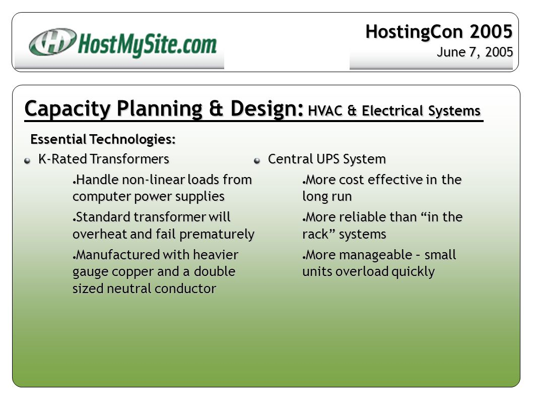 Capacity Planning & Design: HVAC & Electrical Systems Essential Technologies: K-Rated Transformers K-Rated Transformers ● Handle non-linear loads from computer power supplies ● Standard transformer will overheat and fail prematurely ● Manufactured with heavier gauge copper and a double sized neutral conductor Central UPS System Central UPS System ● More cost effective in the long run ● More reliable than in the rack systems ● More manageable – small units overload quickly HostingCon 2005 June 7, 2005