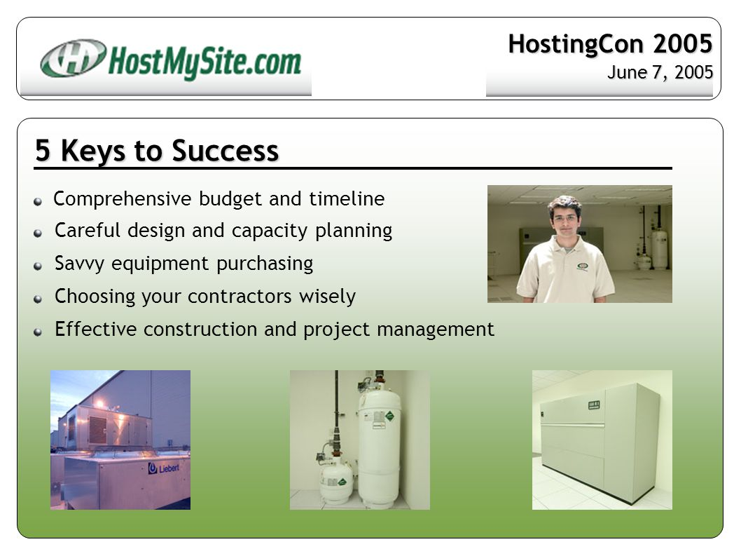 5 Keys to Success Comprehensive budget and timeline Careful design and capacity planning Savvy equipment purchasing Choosing your contractors wisely Effective construction and project management HostingCon 2005 June 7, 2005