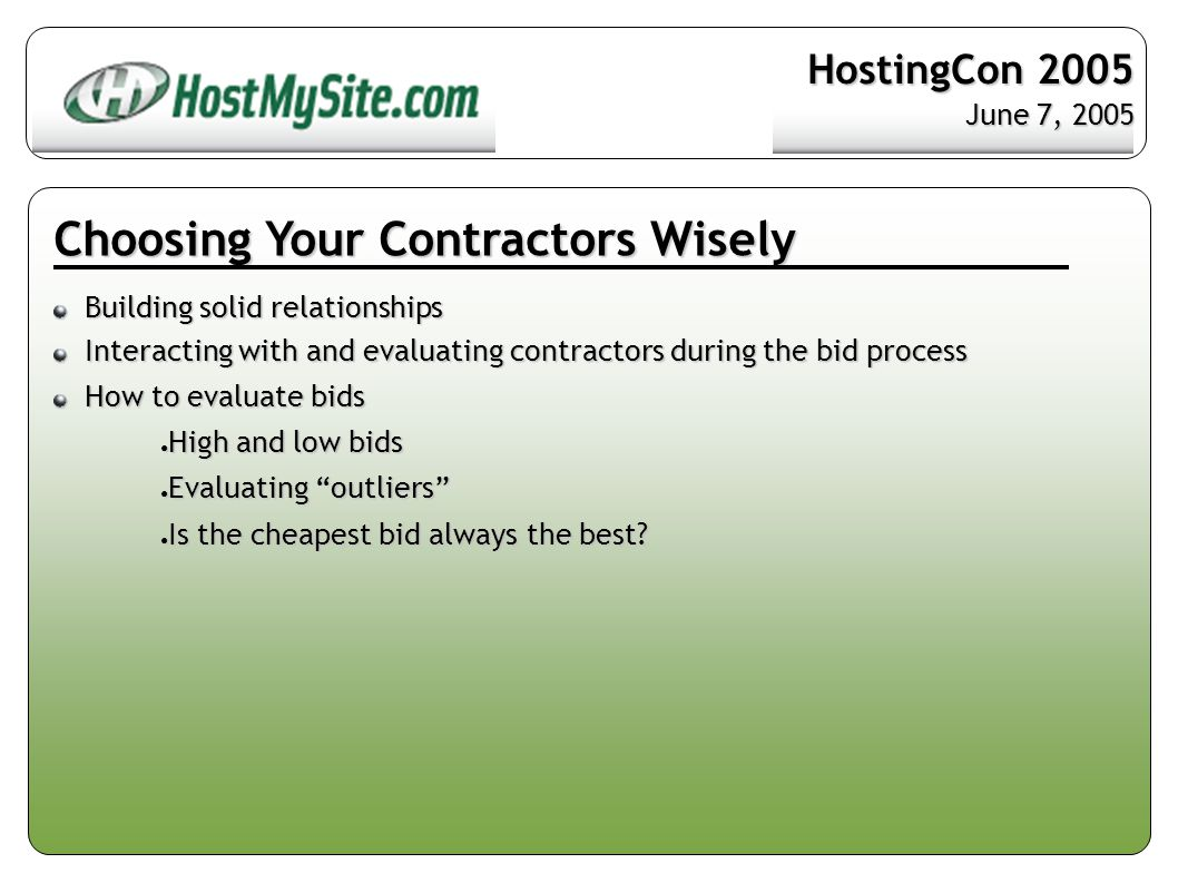 Choosing Your Contractors Wisely Building solid relationships Building solid relationships Interacting with and evaluating contractors during the bid process Interacting with and evaluating contractors during the bid process How to evaluate bids How to evaluate bids ● High and low bids ● Evaluating outliers ● Is the cheapest bid always the best.