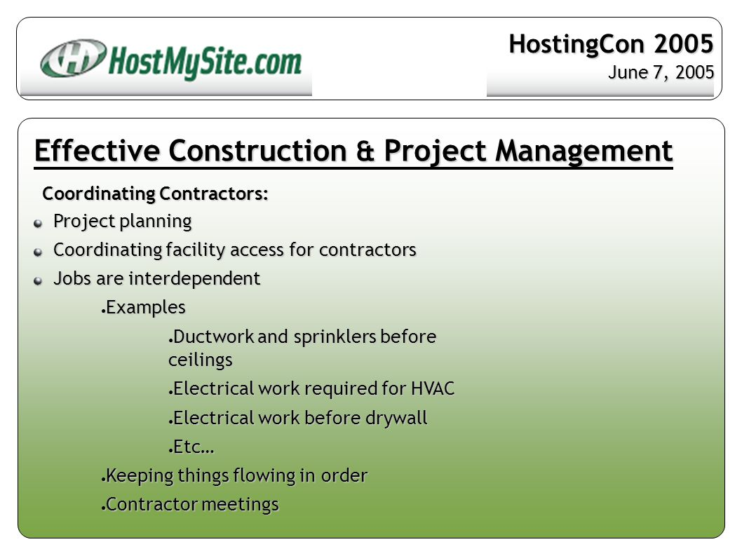 Effective Construction & Project Management Coordinating Contractors: Project planning Project planning Coordinating facility access for contractors Coordinating facility access for contractors Jobs are interdependent Jobs are interdependent ● Examples ● Ductwork and sprinklers before ceilings ● Electrical work required for HVAC ● Electrical work before drywall ● Etc… ● Keeping things flowing in order ● Contractor meetings HostingCon 2005 June 7, 2005