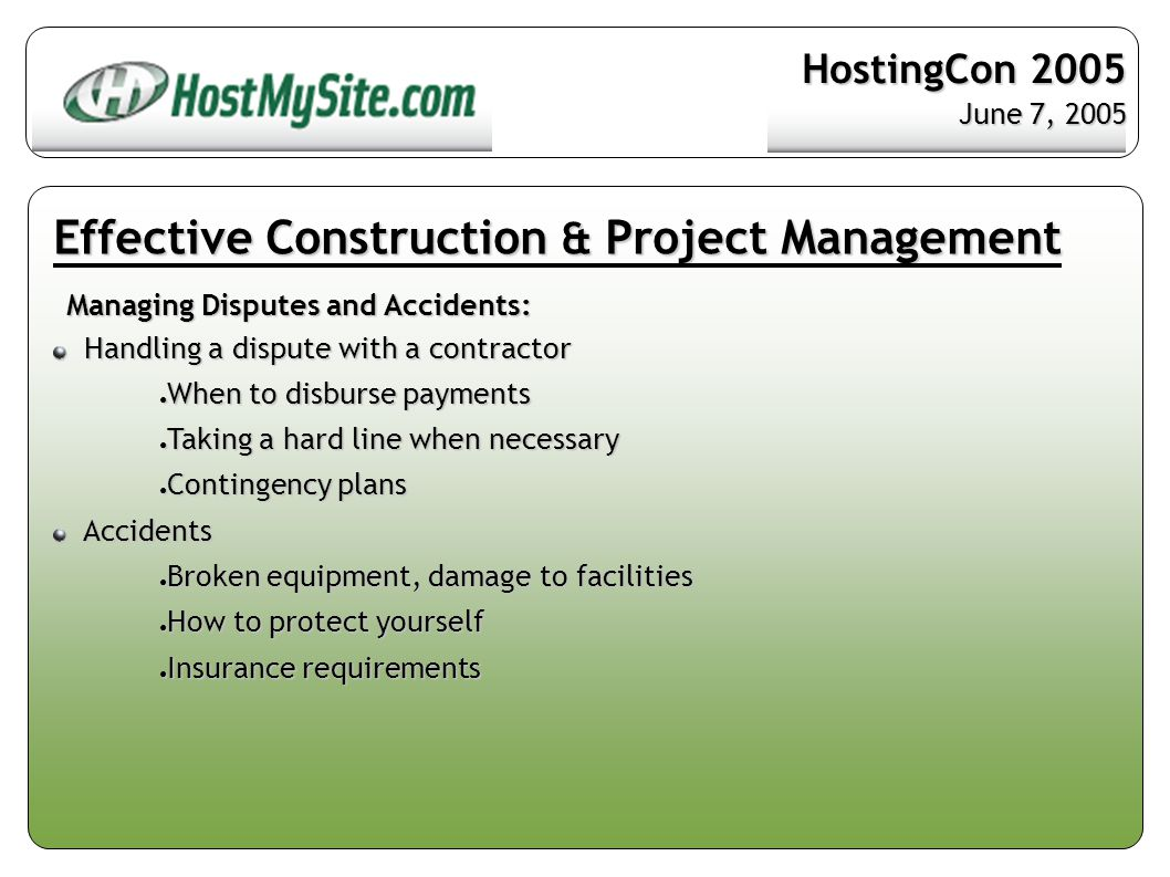 Effective Construction & Project Management Managing Disputes and Accidents: Handling a dispute with a contractor Handling a dispute with a contractor ● When to disburse payments ● Taking a hard line when necessary ● Contingency plans Accidents Accidents ● Broken equipment, damage to facilities ● How to protect yourself ● Insurance requirements HostingCon 2005 June 7, 2005