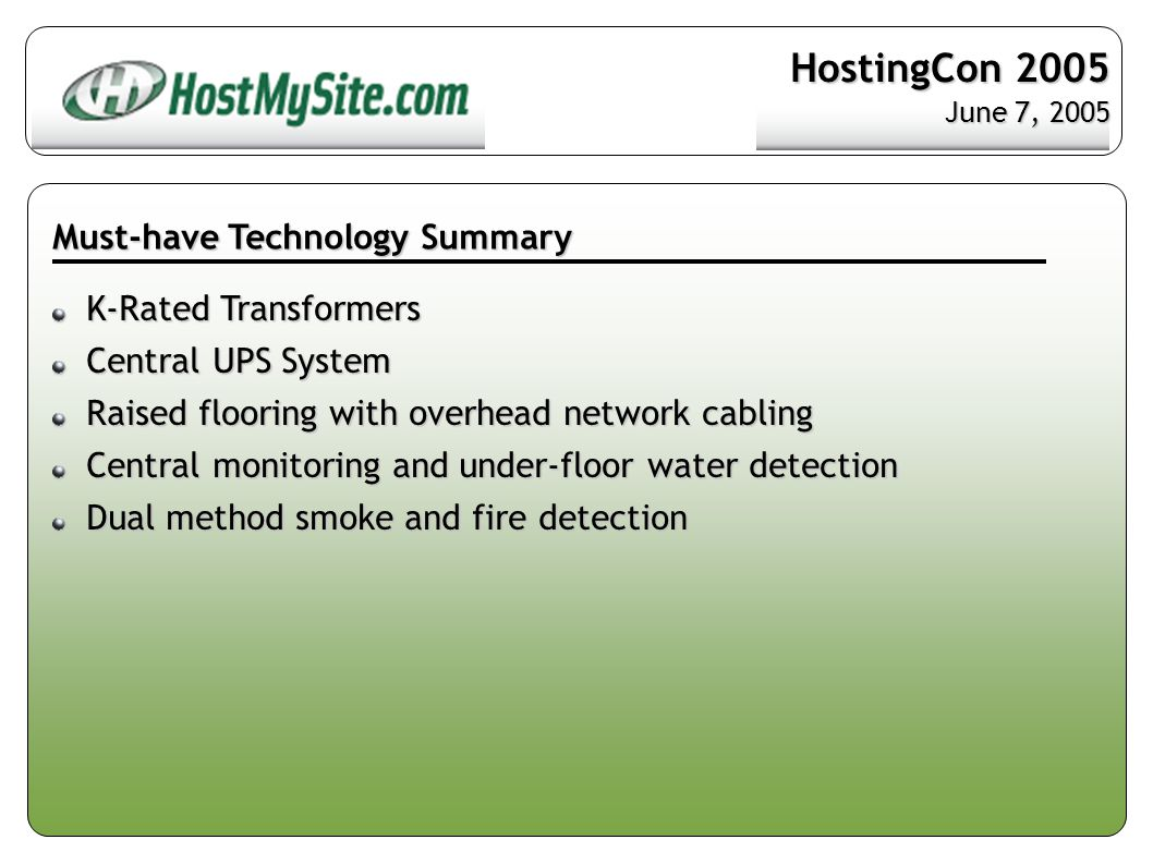 Must-have Technology Summary K-Rated Transformers K-Rated Transformers Central UPS System Central UPS System Raised flooring with overhead network cabling Raised flooring with overhead network cabling Central monitoring and under-floor water detection Central monitoring and under-floor water detection Dual method smoke and fire detection Dual method smoke and fire detection HostingCon 2005 June 7, 2005