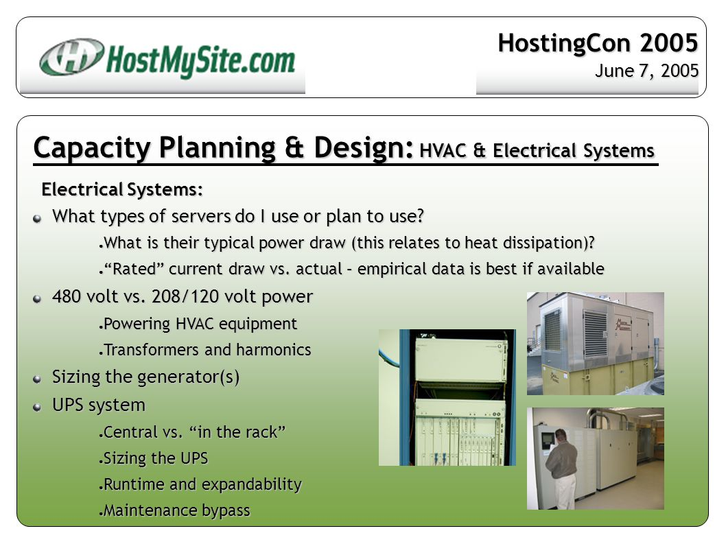 Capacity Planning & Design: Fire Detection & Suppression Essential Technology: Dual method smoke and fire detection Dual method smoke and fire detection ● Photoelectric ● Chamber that gets clouded or obstructed ● If light beam doesn t bounce back it alarms ● Sees fire Ionization Ionization ● Invisible state of fire ● No smoke but detects chemical change associated with fire in air molecules HostingCon 2005 June 7, 2005
