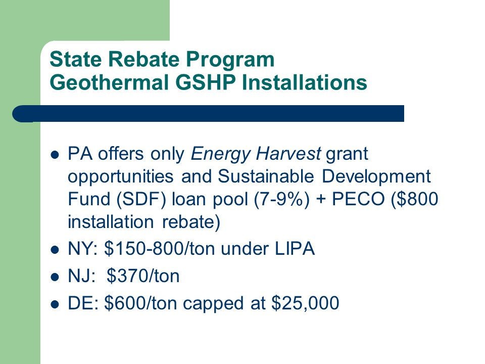 State Rebate Program Geothermal GSHP Installations PA offers only Energy Harvest grant opportunities and Sustainable Development Fund (SDF) loan pool (7-9%) + PECO ($800 installation rebate) NY: $150-800/ton under LIPA NJ: $370/ton DE: $600/ton capped at $25,000