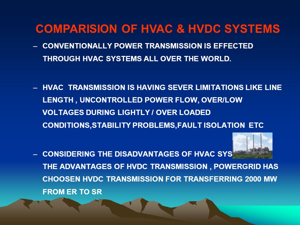 HVDC: USE less current Direct current : Roll along the line ; opposing force friction (electrical resistance ) AC current will struggle against inertia in the line (100times/sec)- cuurent inertia – inductance-reactive power
