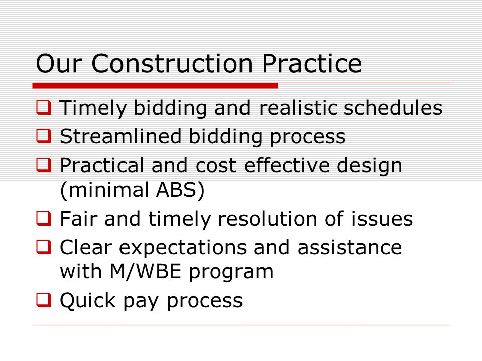 Our Construction Practice  Timely bidding and realistic schedules  Streamlined bidding process  Practical and cost effective design (minimal ABS)  Fair and timely resolution of issues  Clear expectations and assistance with M/WBE program  Quick pay process