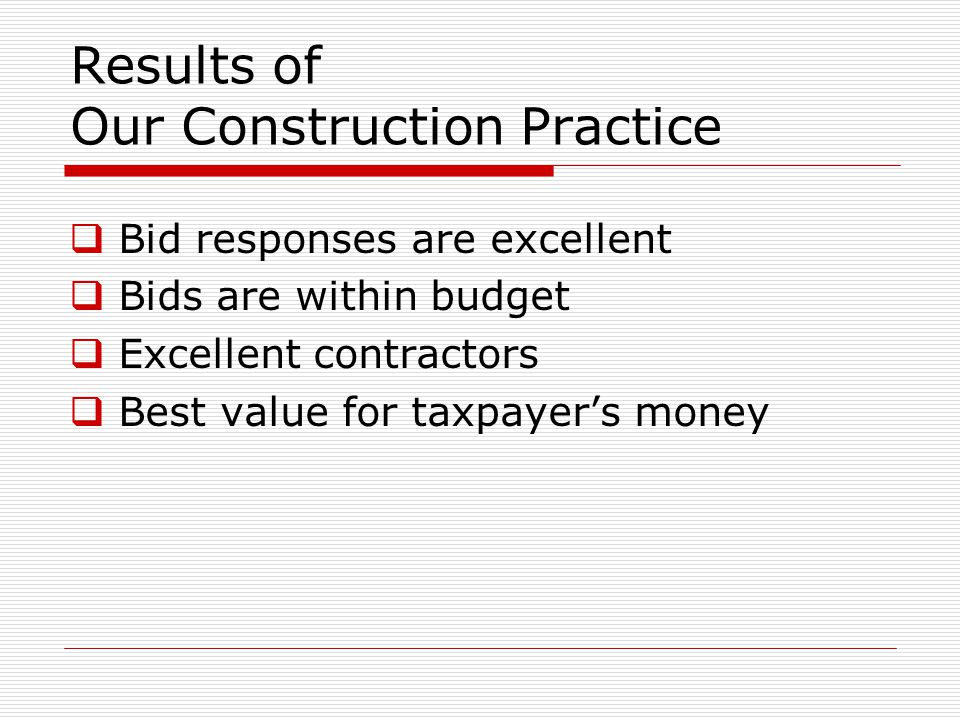 Results of Our Construction Practice  Bid responses are excellent  Bids are within budget  Excellent contractors  Best value for taxpayer's money