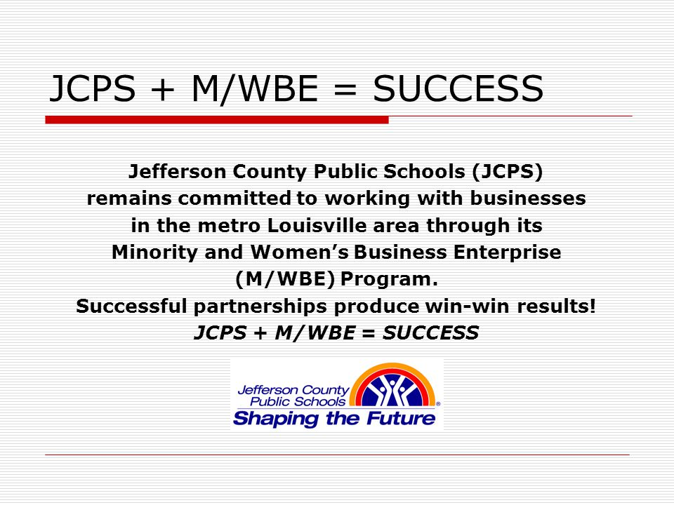 JCPS + M/WBE = SUCCESS Jefferson County Public Schools (JCPS) remains committed to working with businesses in the metro Louisville area through its Minority and Women's Business Enterprise (M/WBE) Program.
