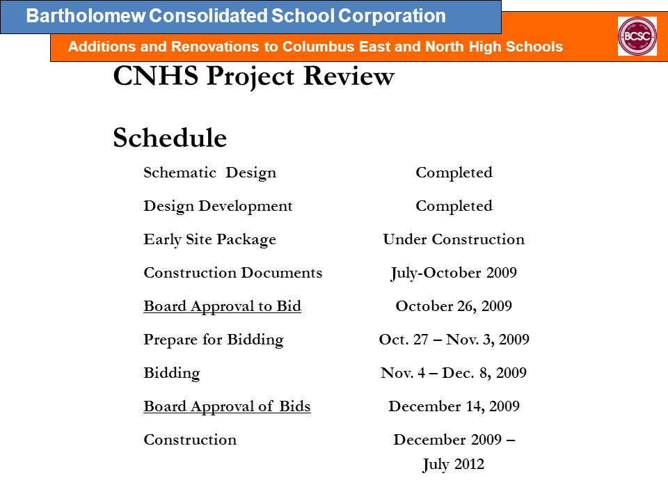 Bartholomew Consolidated School Corporation Additions and Renovations to Columbus East and North High Schools Schematic DesignCompleted Design DevelopmentCompleted Early Site PackageUnder Construction Construction DocumentsJuly-October 2009 Board Approval to BidOctober 26, 2009 Prepare for BiddingOct.