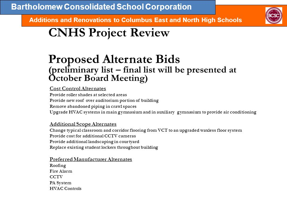 Bartholomew Consolidated School Corporation Additions and Renovations to Columbus East and North High Schools CNHS Project Review Proposed Alternate Bids (preliminary list – final list will be presented at October Board Meeting) Cost Control Alternates Provide roller shades at selected areas Provide new roof over auditorium portion of building Remove abandoned piping in crawl spaces Upgrade HVAC systems in main gymnasium and in auxiliary gymnasium to provide air conditioning Additional Scope Alternates Change typical classroom and corridor flooring from VCT to an upgraded waxless floor system Provide cost for additional CCTV cameras Provide additional landscaping in courtyard Replace existing student lockers throughout building Preferred Manufacturer Alternates Roofing Fire Alarm CCTV PA System HVAC Controls