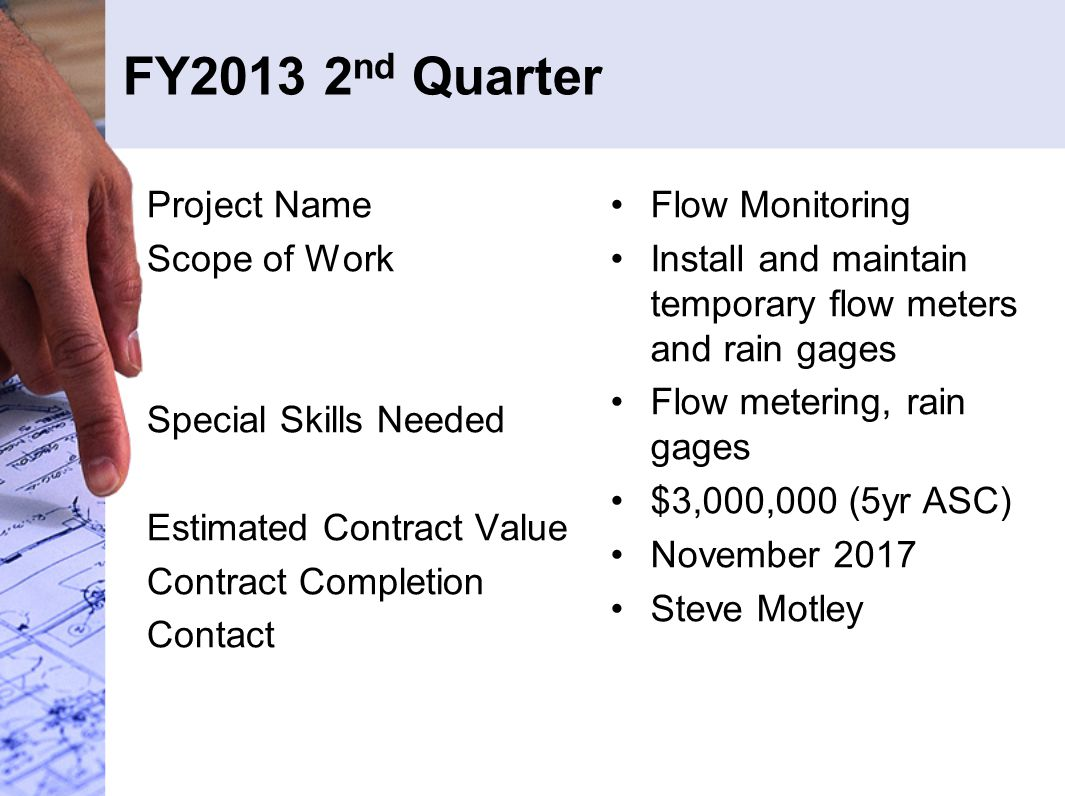 FY2013 2 nd Quarter Project Name Scope of Work Special Skills Needed Estimated Contract Value Contract Completion Contact Flow Monitoring Install and maintain temporary flow meters and rain gages Flow metering, rain gages $3,000,000 (5yr ASC) November 2017 Steve Motley