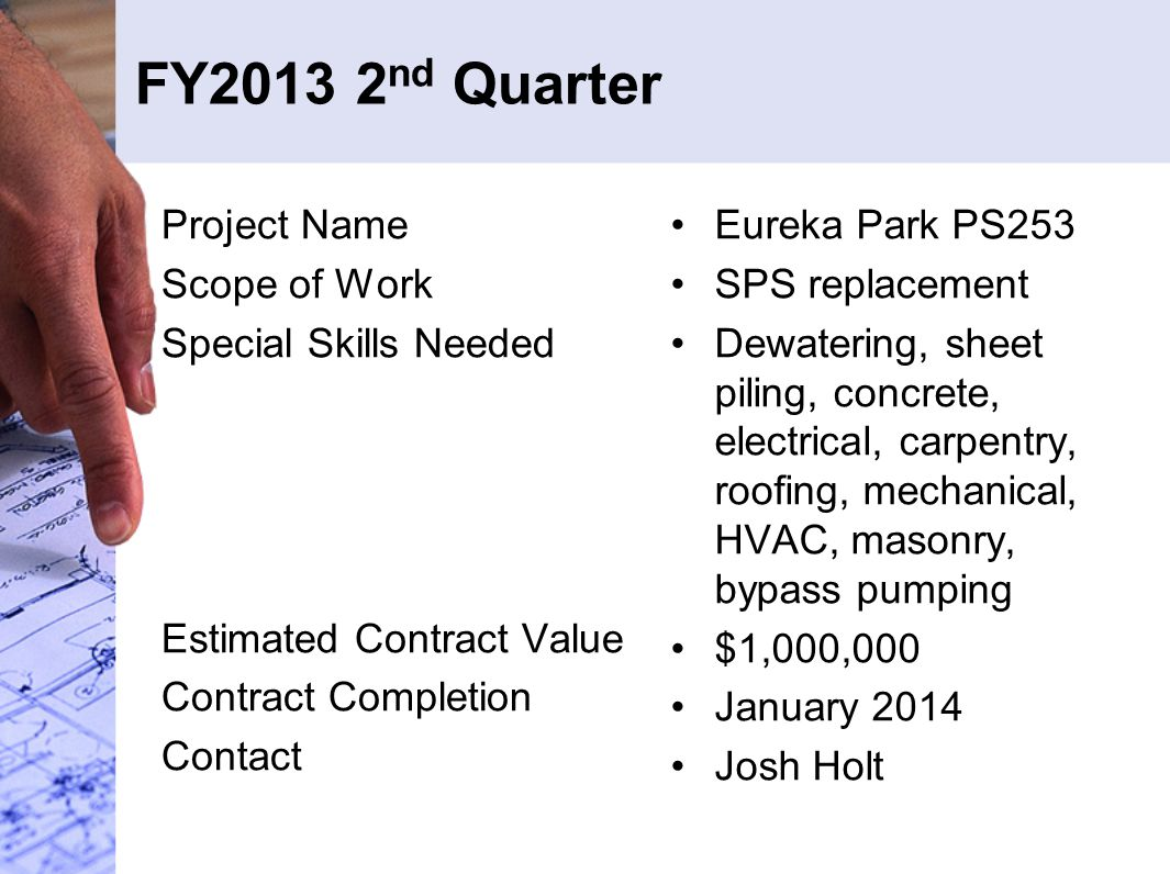 FY2013 2 nd Quarter Project Name Scope of Work Special Skills Needed Estimated Contract Value Contract Completion Contact Eureka Park PS253 SPS replacement Dewatering, sheet piling, concrete, electrical, carpentry, roofing, mechanical, HVAC, masonry, bypass pumping $1,000,000 January 2014 Josh Holt