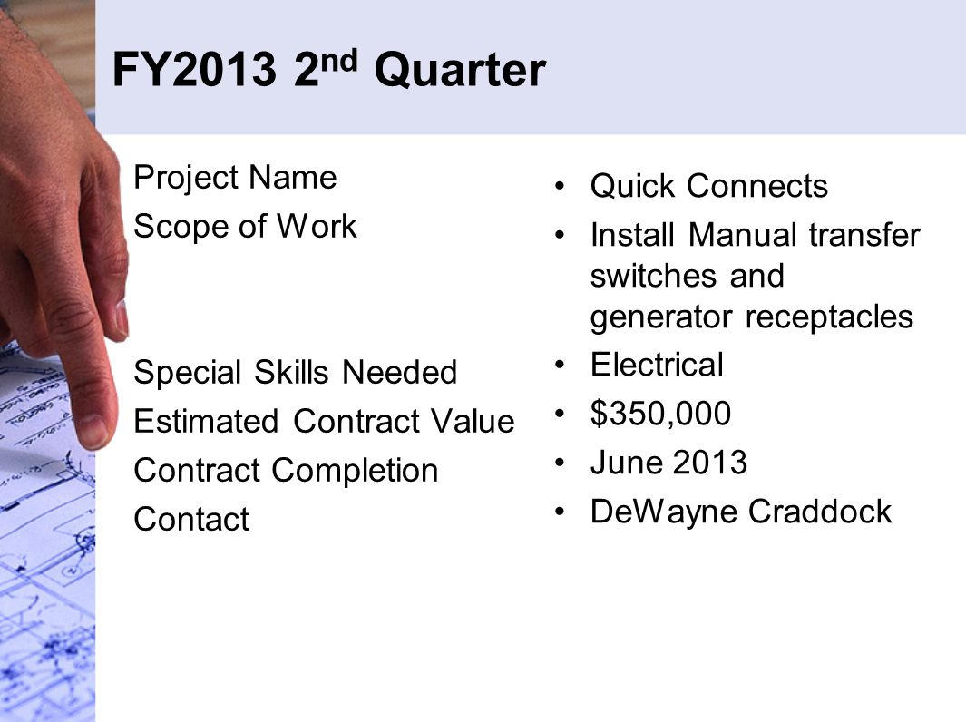 FY2013 2 nd Quarter Project Name Scope of Work Special Skills Needed Estimated Contract Value Contract Completion Contact Quick Connects Install Manual transfer switches and generator receptacles Electrical $350,000 June 2013 DeWayne Craddock
