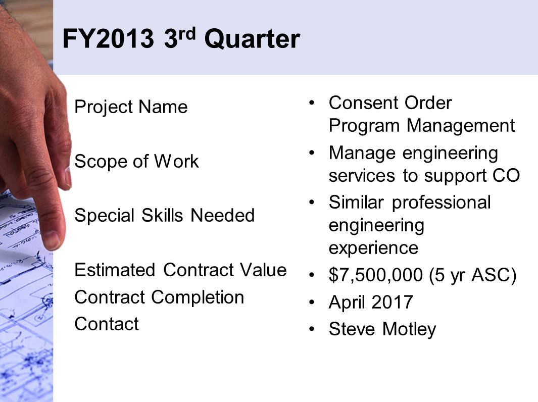 FY2013 3 rd Quarter Project Name Scope of Work Special Skills Needed Estimated Contract Value Contract Completion Contact Consent Order Program Management Manage engineering services to support CO Similar professional engineering experience $7,500,000 (5 yr ASC) April 2017 Steve Motley