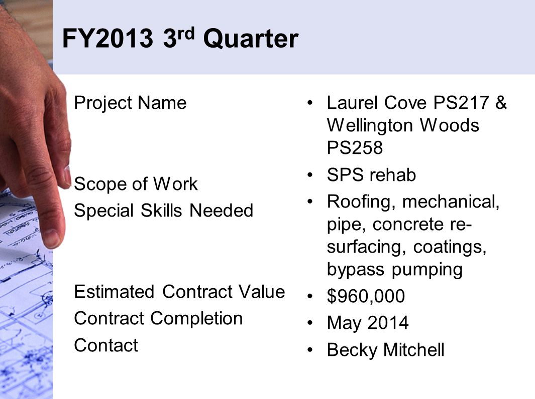 FY2013 3 rd Quarter Project Name Scope of Work Special Skills Needed Estimated Contract Value Contract Completion Contact Laurel Cove PS217 & Wellington Woods PS258 SPS rehab Roofing, mechanical, pipe, concrete re- surfacing, coatings, bypass pumping $960,000 May 2014 Becky Mitchell
