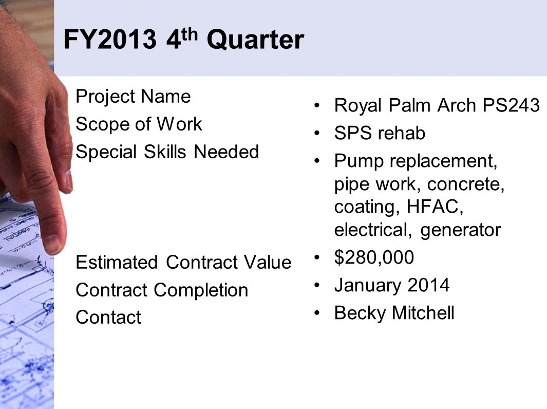 FY2013 4 th Quarter Project Name Scope of Work Special Skills Needed Estimated Contract Value Contract Completion Contact Royal Palm Arch PS243 SPS rehab Pump replacement, pipe work, concrete, coating, HFAC, electrical, generator $280,000 January 2014 Becky Mitchell