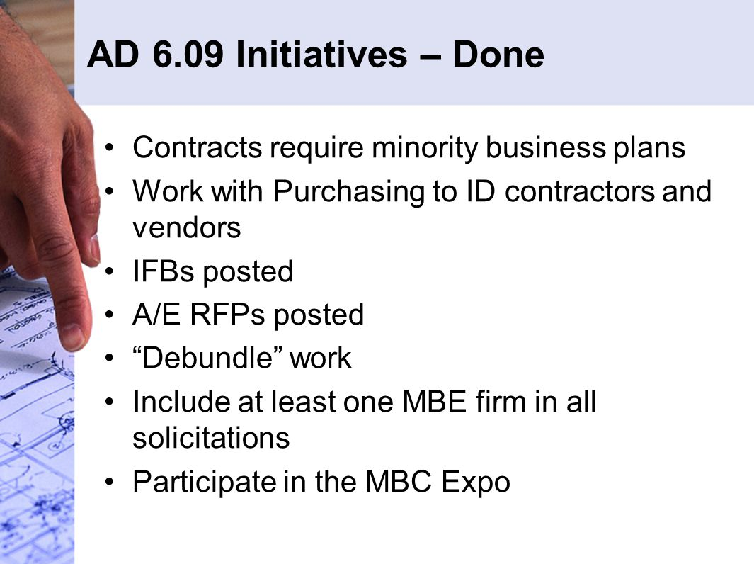 AD 6.09 Initiatives – Done Contracts require minority business plans Work with Purchasing to ID contractors and vendors IFBs posted A/E RFPs posted Debundle work Include at least one MBE firm in all solicitations Participate in the MBC Expo