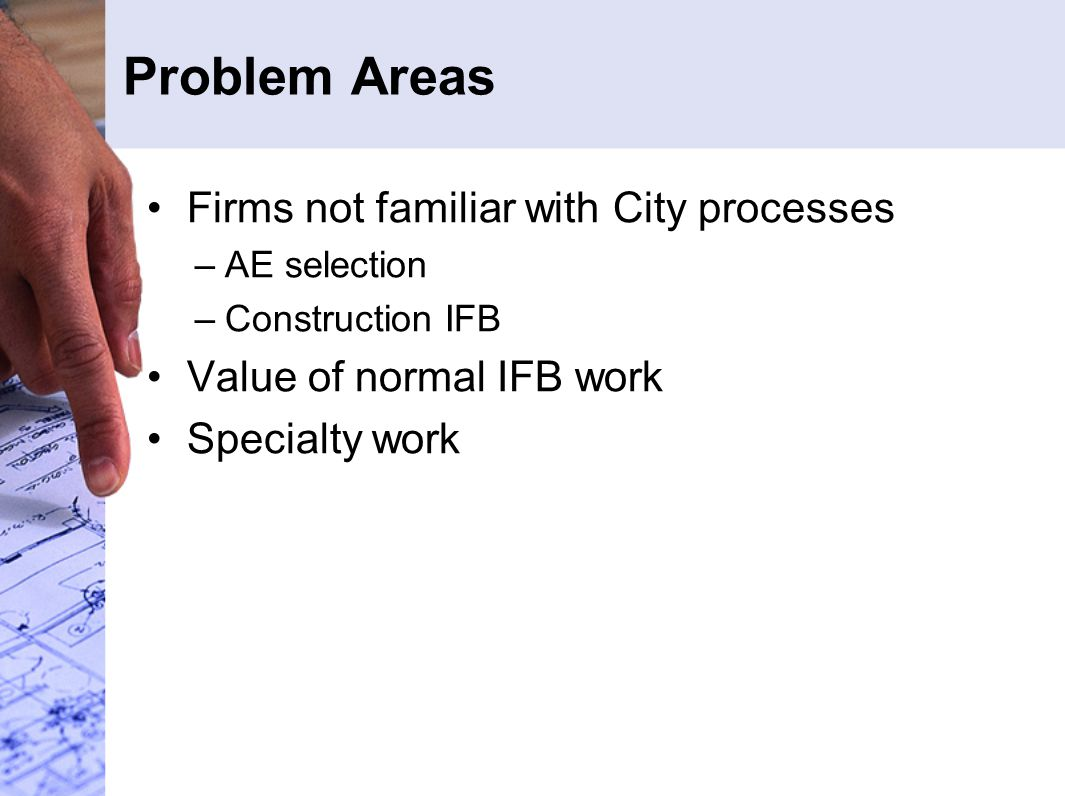 Problem Areas Firms not familiar with City processes –AE selection –Construction IFB Value of normal IFB work Specialty work