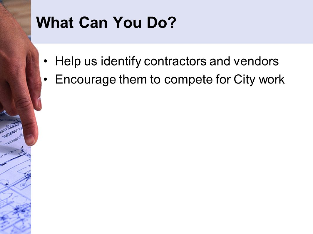 What Can You Do Help us identify contractors and vendors Encourage them to compete for City work