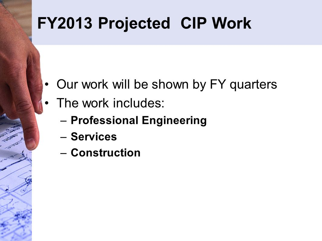 FY2013 Projected CIP Work Our work will be shown by FY quarters The work includes: –Professional Engineering –Services –Construction