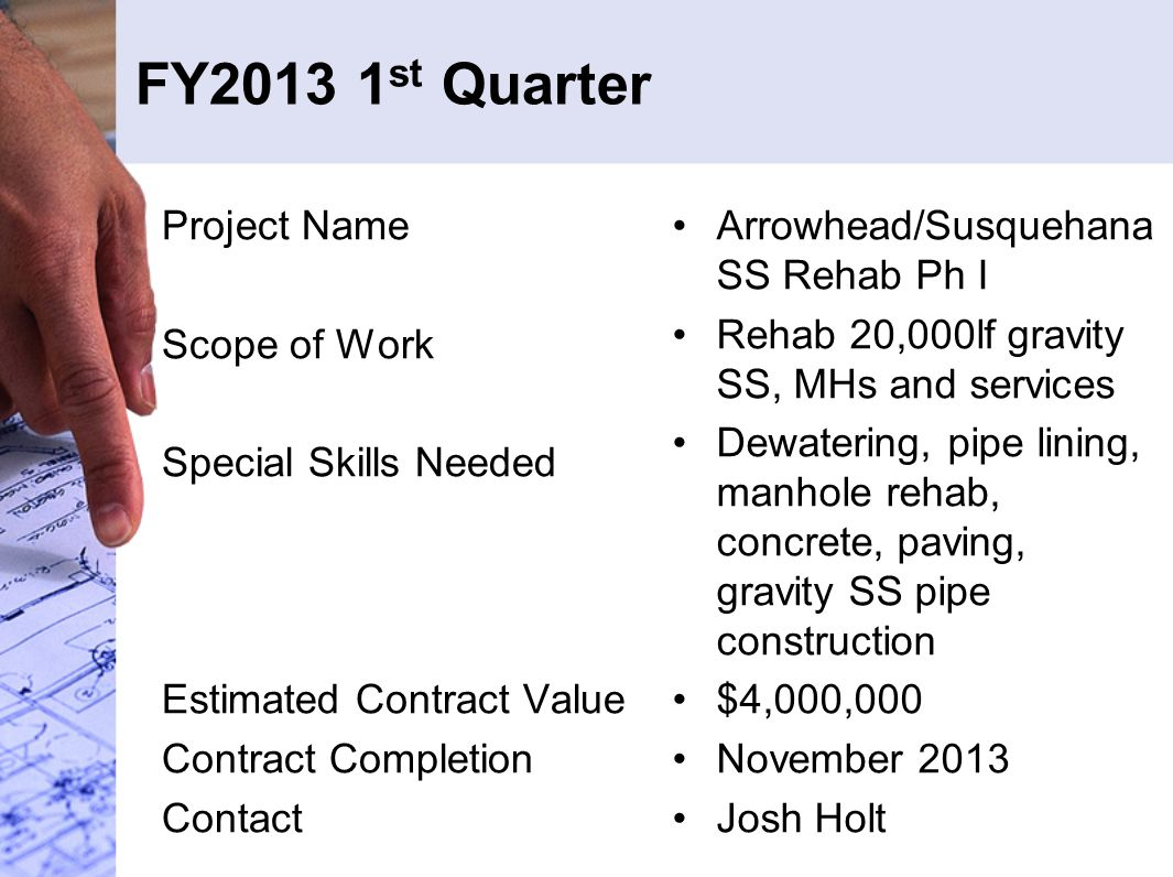 FY2013 1 st Quarter Project Name Scope of Work Special Skills Needed Estimated Contract Value Contract Completion Contact Arrowhead/Susquehana SS Rehab Ph I Rehab 20,000lf gravity SS, MHs and services Dewatering, pipe lining, manhole rehab, concrete, paving, gravity SS pipe construction $4,000,000 November 2013 Josh Holt