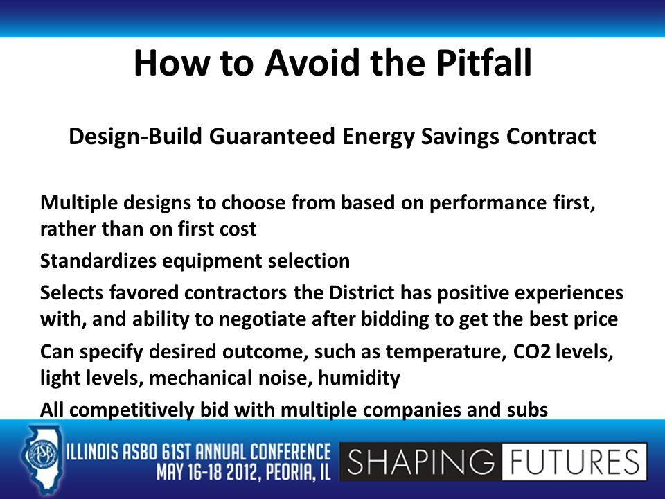 How to Avoid the Pitfall Design-Build Guaranteed Energy Savings Contract Multiple designs to choose from based on performance first, rather than on first cost Standardizes equipment selection Selects favored contractors the District has positive experiences with, and ability to negotiate after bidding to get the best price Can specify desired outcome, such as temperature, CO2 levels, light levels, mechanical noise, humidity All competitively bid with multiple companies and subs