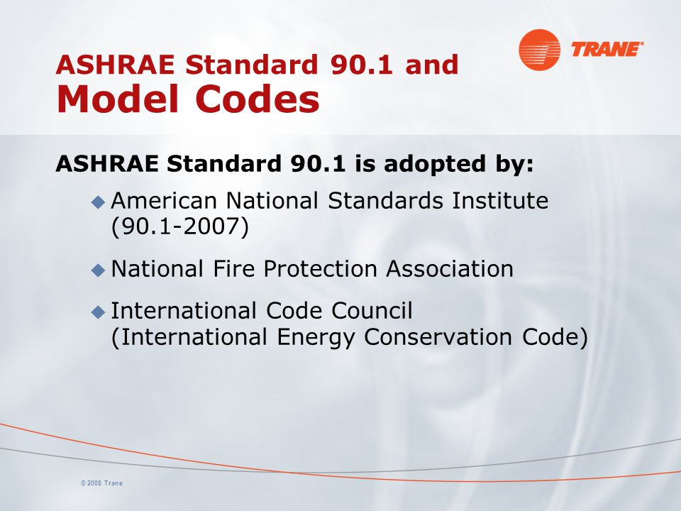 © 2008 Trane ASHRAE Standard 90.1 and Model Codes ASHRAE Standard 90.1 is adopted by: u American National Standards Institute (90.1-2007) u National Fire Protection Association u International Code Council (International Energy Conservation Code)