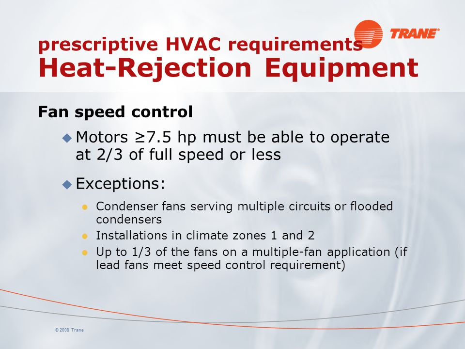 © 2008 Trane prescriptive HVAC requirements Heat-Rejection Equipment Fan speed control u Motors ≥7.5 hp must be able to operate at 2/3 of full speed o