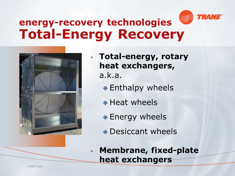 © 2008 Trane energy-recovery technologies Total-Energy Recovery s Total-energy, rotary heat exchangers, a.k.a.