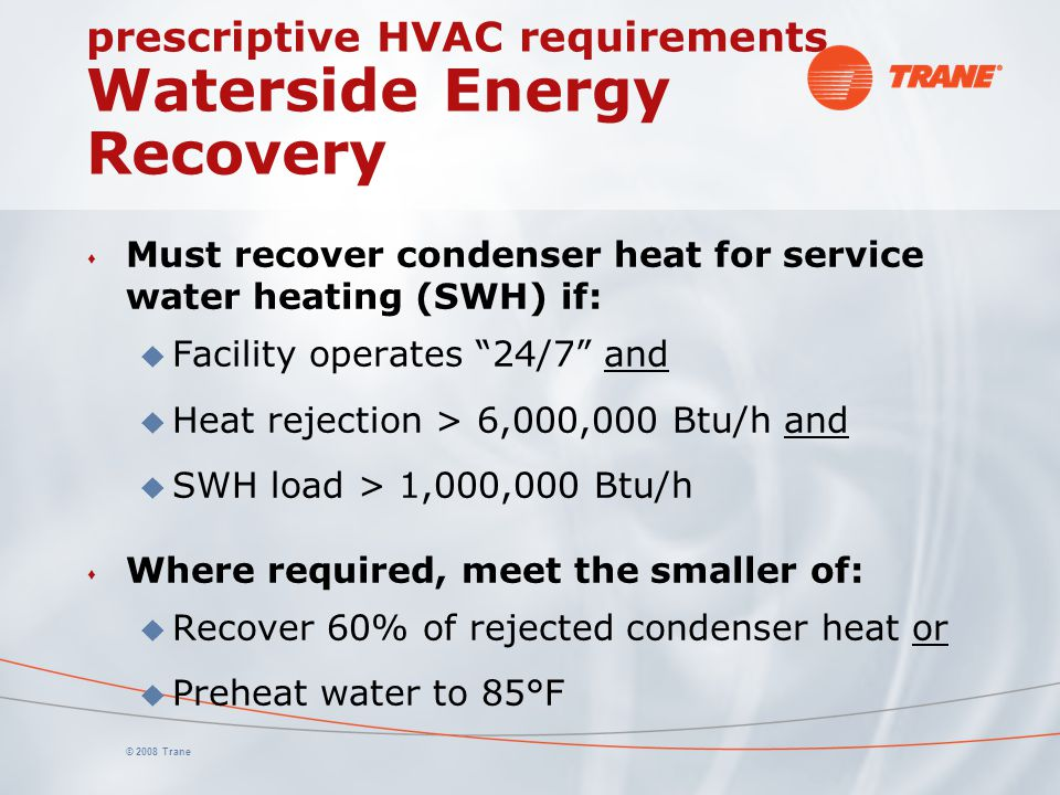 © 2008 Trane prescriptive HVAC requirements Waterside Energy Recovery s Must recover condenser heat for service water heating (SWH) if: u Facility ope