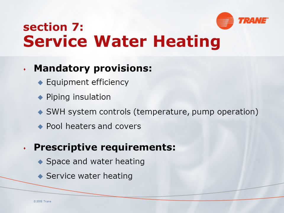 © 2008 Trane section 7: Service Water Heating s Mandatory provisions: u Equipment efficiency u Piping insulation u SWH system controls (temperature, p