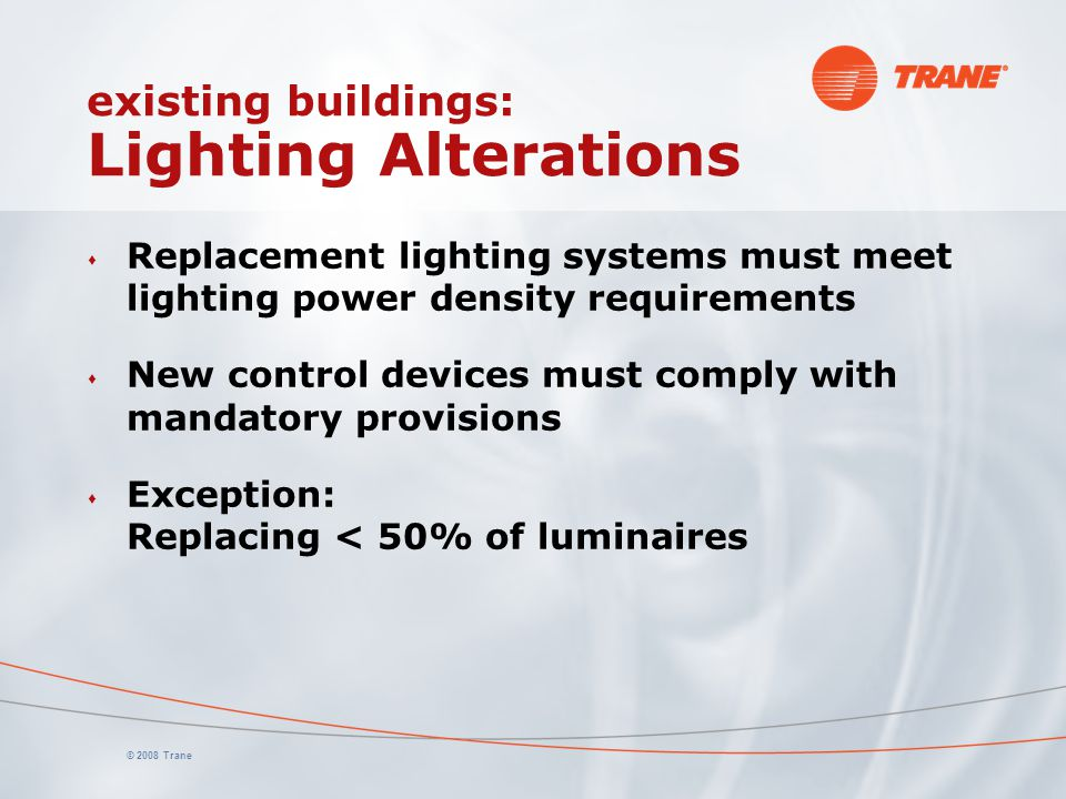© 2008 Trane existing buildings: Lighting Alterations s Replacement lighting systems must meet lighting power density requirements s New control devic