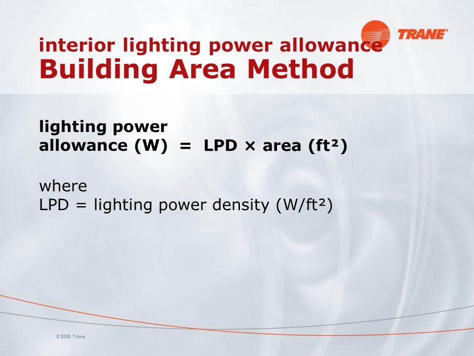 © 2008 Trane interior lighting power allowance Building Area Method lighting power allowance (W) = LPD × area (ft²) where LPD = lighting power density (W/ft²)