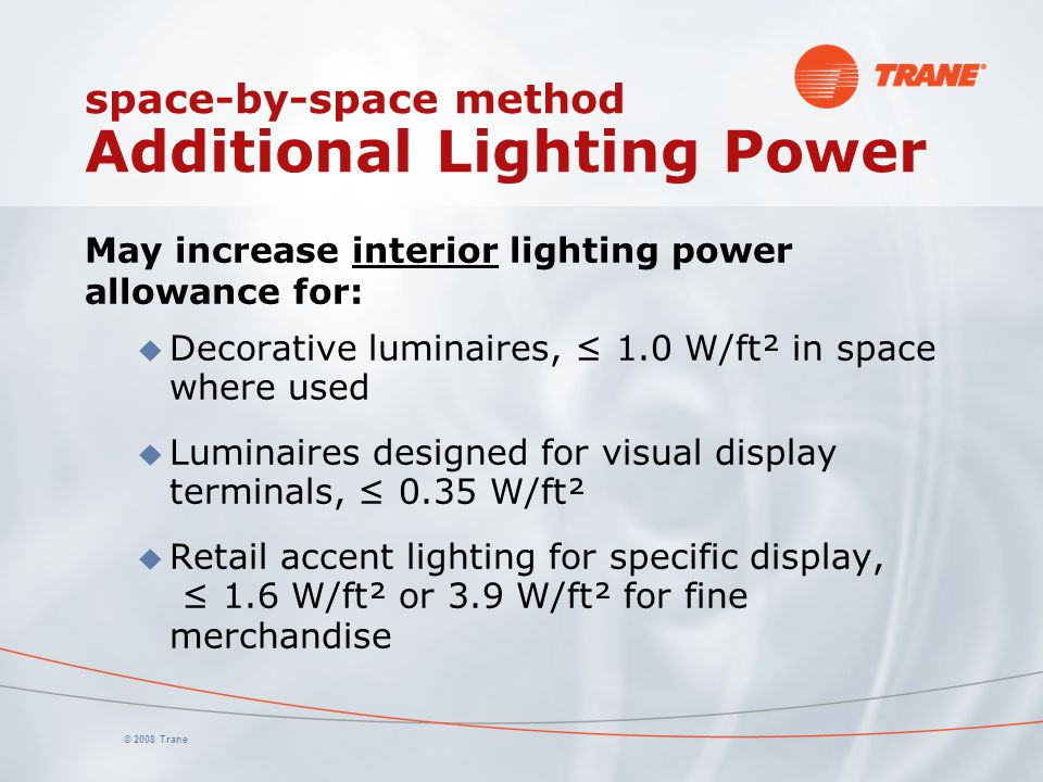 © 2008 Trane space-by-space method Additional Lighting Power May increase interior lighting power allowance for: u Decorative luminaires, ≤ 1.0 W/ft²