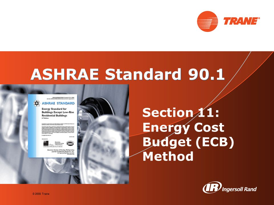 © 2008 Trane ASHRAE Standard 90.1 Section 11: Energy Cost Budget (ECB) Method
