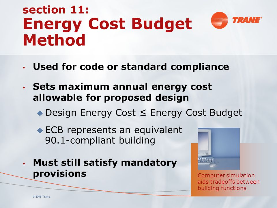 © 2008 Trane section 11: Energy Cost Budget Method s Used for code or standard compliance s Sets maximum annual energy cost allowable for proposed des