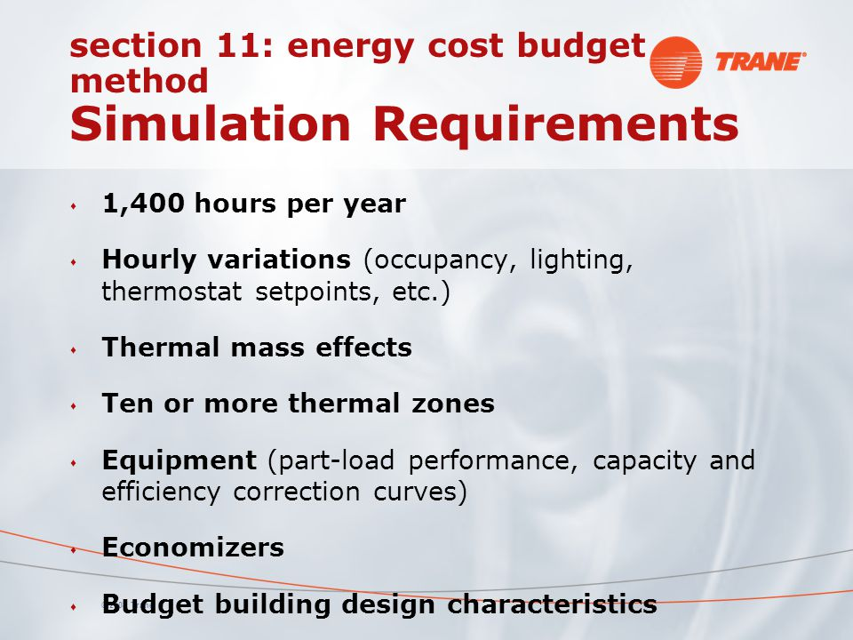 © 2008 Trane section 11: energy cost budget method Simulation Requirements s 1,400 hours per year s Hourly variations (occupancy, lighting, thermostat